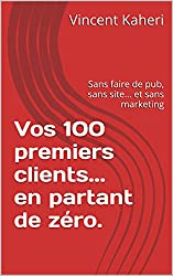 Vos 100 premiers clients... en partant de zéro.: Sans faire de pub, sans site... et sans marketing (Expert en 30 minutes t. 11)