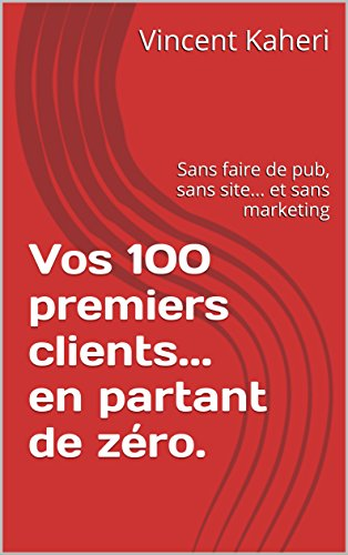 Vos 100 premiers clients... en partant de zro.: Sans faire de pub, sans site... et sans marketing (Expert en 30 minutes t. 11)