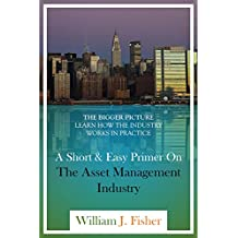 A Short And Easy Primer On The Asset Management Industry: The Bigger Picture: Learn How The Industry Works In Practice (English Edition)