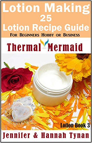 Lotion Making: 25 Lotion Recipe Guide for Beginners Hobby or Business (Thermal Mermaid: Lotion Book 3) (English Edition)