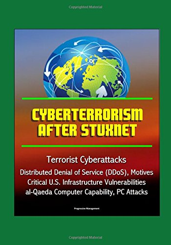 Cyberterrorism After Stuxnet - Terrorist Cyberattacks, Distributed Denial of Service (DDoS), Motives, Critical U.S. Infrastructure Vulnerabilities, al-Qaeda Computer Capability, PC Attacks - Denial-of-service