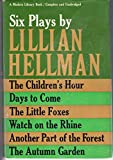 Six Plays By Lillian Hellman: The Childrens Hour, Days to Come, The Little Foxes, Watch on the Rhine, Another Part of th