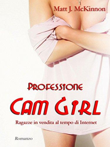 Professione Cam Girl : Ragazze in vendita al tempo di Internet