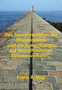 Das Sexualverhalten der Pflastersteine und die Auswirkungen auf den öffentlichen Straßenverkehr…  oder  Dinge, die die Welt braucht… früher oder später… von [Vogl, Franz X.]