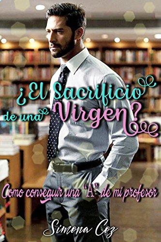 """¿El sacrificio de una virgen?: Como conseguir una """"A"""" de mi profesor (Romance contemporáneo)"""