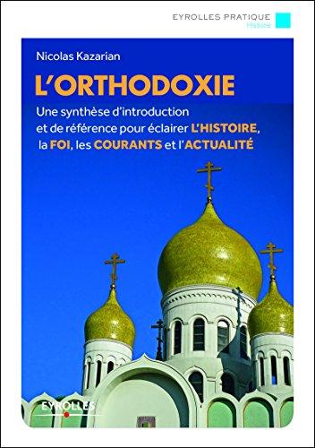 L'orthodoxie: Une introduction de référence à l'histoire, à la foi, aux rites et à la spiritualité par Nicolas Kazarian