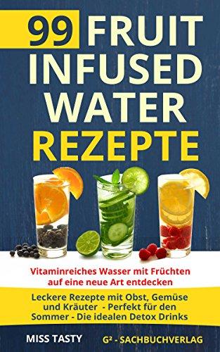 99 Fruit Infused Water Rezepte: Vitaminreiches Wasser mit Früchten auf eine neue Art entdecken - Leckere Rezepte mit Obst, Gemüse und Kräuter - Perfekt für den Sommer - Die idealen Detox Drinks -