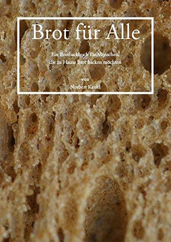 Brot für Alle: Brotbackbuch für Zuhause – Brotbacken ist keine Kunst, es ist ein Handwerk. Sauerteig und Hefeteig selbst gemacht