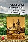 Wie lieb ich Dich, mein Dörflein klein: Meine Jugend in Meschen im siebenbürgischen Weinland (Literatur aus Siebenbürgen) -