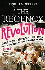 The Regency Revolution: Jane Austen, Napoleon, Lord Byron and the Making of the Modern World (English Edition)