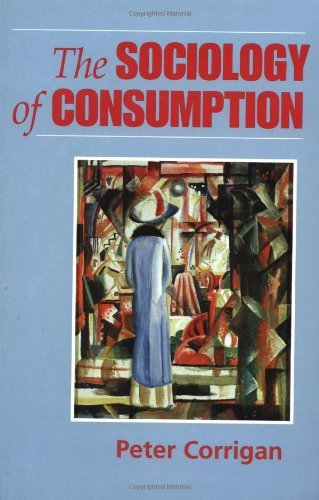The Sociology of Consumption: An Introduction: Written by Peter Corrigan, 1997 Edition, Publisher: SAGE Publications Ltd [Paperback]