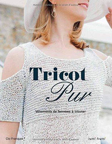 Tricot pur : Vêtements de femme à tricoter par Clo Franquet, Tristan Besnard, Aurélie Chadaine