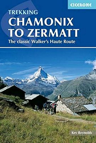 Chamonix to Zermatt: The Classic Walker's Haute Route (Cicerone Trekking Guides) Kev Reynolds