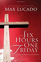 Six Hours One Friday: Living the Power of the Cross (The Bestseller Collection) by Max Lucado (2009-03-10)
