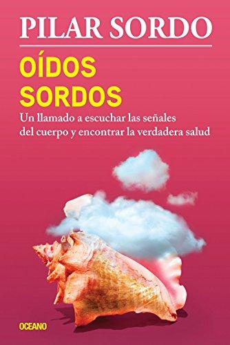 Oidos Sordos: Un Llamado a Escuchar Las Senales del Cuerpo y Encontrar La Verdadera Salud por Pilar Sordo