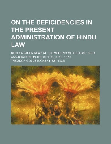 On the Deficidencies in the Present Administration of Hindu Law; Being a Paper Read at the Meeting of the East India Association on the 8th Of, June, 1870