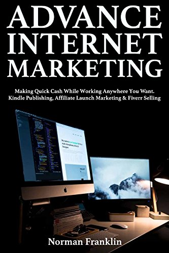 Advance Internet Marketing: Making Quick Cash While Working Anywhere You Want. Kindle Publishing, Affiliate Launch Marketing & Fiverr Selling (English Edition)