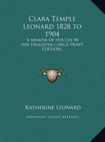 Clara Temple Leonard 1828 to 1904: A Memoir of Her Life by Her Daughter (Large Print Edition)