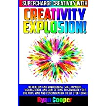 Creativity Explosion - Ryan Cooper: Meditation And Mindfulness, Self-Hypnosis, Visualization, And Goal Setting To Stimulate Your Creative Mind And Concentration To Get Stuff Done! by Ryan Cooper (2015-07-26)