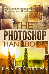The Photoshop Handbook: The COMPLETE Photoshop Box Set For Beginners and Advanced Users (Photography, Photoshop, Digital Photography, Creativity) by Dwayne Brown (2015-05-27)
