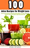 100 Juice Recipes for Weight Loss: A fruit and vegetable smoothie juicing guide. For those looking to cleanse with a low calorie superfood detox diet. (John Sprint Super Healthy Juice Recipes Book 1)