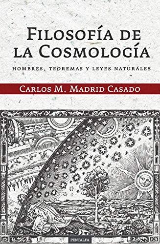 Filosofía de la Cosmología: Hombres, teoremas y leyes naturales por Carlos M. Madrid Casado