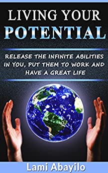 Living Your Potential: Release the Infinite Abilities in You, Put Them to Work and Have a Great Life by [Abayilo, Lami]