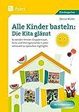 Alle Kinder basteln: die Kita glänzt: So werden Fenster, Gruppenraum, Feste & Elterngesc henke in jeder Jahreszeit zu optischen Highlights (Kindergarten)