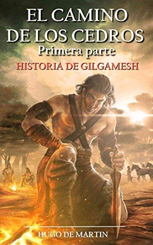 EL CAMINO DE LOS CEDROS: Historia de Gilgamesh (1ª Parte) por Hugo de Martin