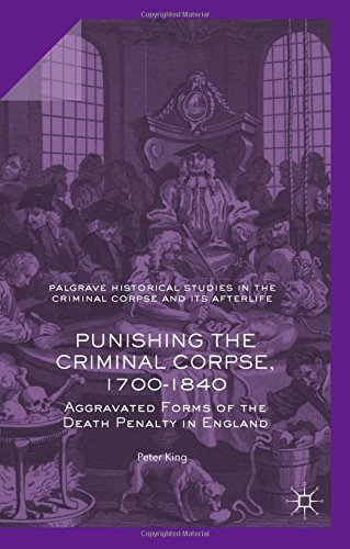 Punishing the Criminal Corpse, 1700-1840: Aggravated Forms of the Death Penalty in England (Palgrave Historical Studies in the Criminal Corpse and its Afterlife)