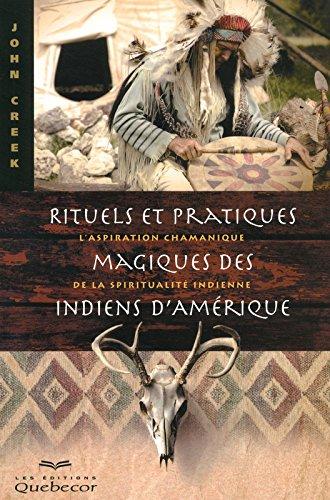 Rituels et pratiques magiques des Indiens d'Amérique : L'aspiration chamanique de la spiritualité indienne par John Creek