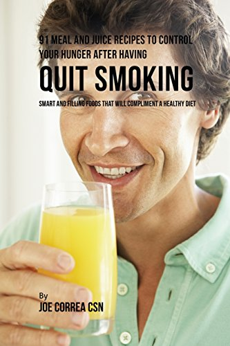 91 Meal and Juice Recipes to Control Your Hunger after Having Quit Smoking: Smart and Filling Foods That Will Compliment a Healthy Diet -