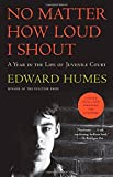 No Matter How Loud I Shout: A Year in the Life of Juvenile Court by Edward Humes (2015-03-17)