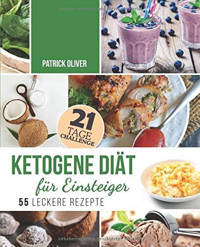 Ketogene Diät für Einsteiger: 21-Tage-Challenge und 55 leckere Rezepte - Wie Sie Ihren Körper in eine Fett verbrennende Maschine verwandeln, gesünder Leben und Ihre Energie steigern -