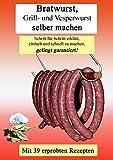 Bratwurst Grill- und Vesperwurst selber machen: Schritt für Schritt erklärt, einfach und schnell zu machen, gelingt garantiert! (German Edition)
