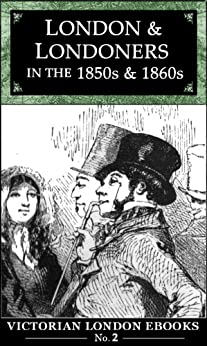 London and Londoners in the 1850s & 1860s (Victorian London Ebooks Book 2) by [Bennett, Alfred Rosling]