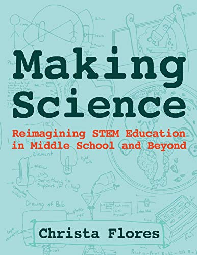 Making Science: Reimagining STEM Education in Middle School and Beyond por Christa Flores