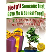 Help! Someone Just Gave Me A Bonsai Tree! The 7 Simple Steps To Keeping Your New Bonsai Tree Alive & Well (Bonsai For Beginners Book 1) (English Edition)