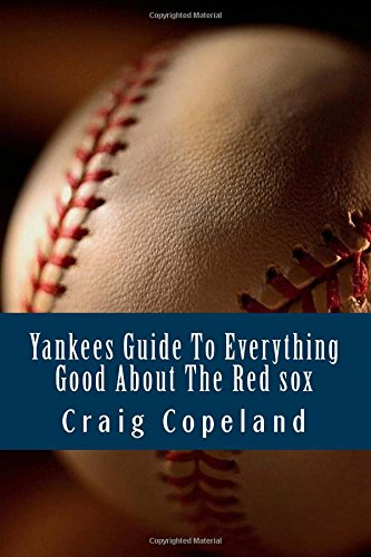 Yankees Guide To Everything Good About The Red sox por Craig Copeland
