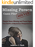 Missing Person  Case Files Solved: People Gone Missing  and Found Again True Stories of Mysterious Disappearances (English Edition)