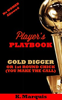 Player's PLAYBOOK: GOLD DIGGER OR 1st ROUND CHICK (YOU MAKE THE CALL) (English Edition) par [Marquis, K.]