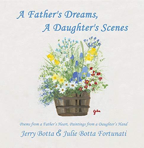 A Father's Dreams, a Daughter's Scenes: Poems from a Father's Heart, Paintings from a Daughter's Hand di Jerry Botta,Julie Botta Fortunati