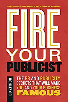 Fire Your Publicist: The PR and Publicity Secrets That Will Make You and Your Business Famous by [Zitron, Ed]