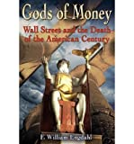 [(Gods of Money: Wall Street and the Death of the American Century)] [by: F William Engdahl]
