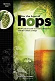 For the Love of Hops: The Practical Guide to Aroma, Bitterness and the Culture of Hops-