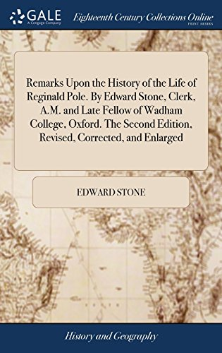 Remarks Upon the History of the Life of Reginald Pole. by Edward Stone, Clerk, A.M. and Late Fellow of Wadham College, Oxford. the Second Edition, Revised, Corrected, and Enlarged