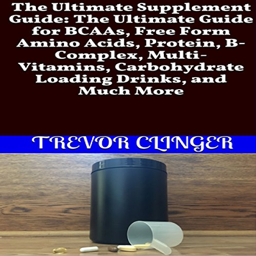 The Ultimate Supplement Guide: The Ultimate Guide for BCAAs, Free Form Amino Acids, Protein, B-Complex, Multi-Vitamins, Carbohydrate Loading Drinks, and Much More