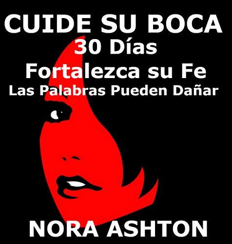 CUIDE SU BOCA: 30 Días: Fortalezca su Fe Las Palabras Pueden Dañar por Nora Ashton