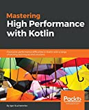 Mastering High Performance with Kotlin: Overcome performance difficulties in Kotlin with a range of exciting techniques and solutions