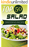 Salad Dressing: Top 50 Tasty & Easy Salad Dressing Recipes That Everyone Will Love It (English Edition)